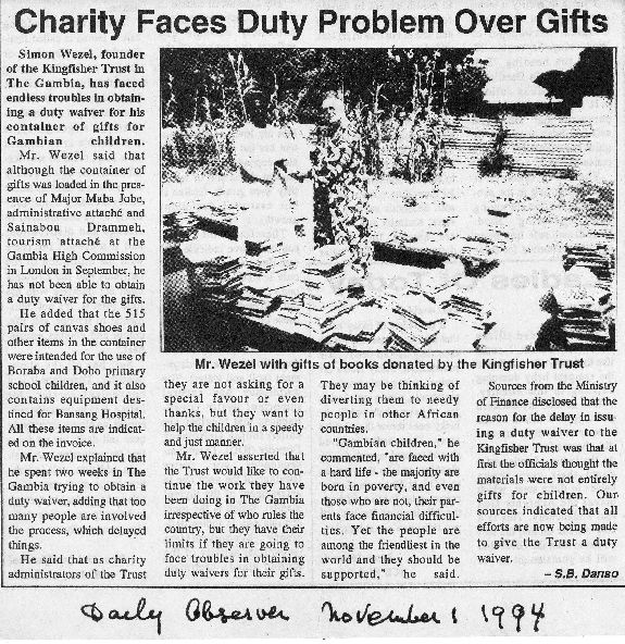 Daily Observer 1st November 1994, Simon Wezel, founder of the Kingfisher Trust in The Gambia, has faced endless troubles in obtaining a duty waiver for his container of gifts for Gambian children.